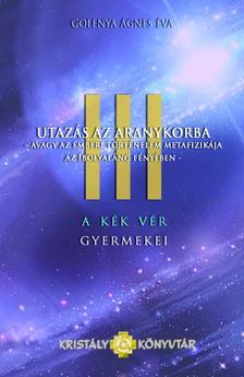 Golenya Ágnes - Utazás az aranykorba - avagy az emberi történelem metafizikája az ibolyaláng fényében - A kék vér gyermekei III.