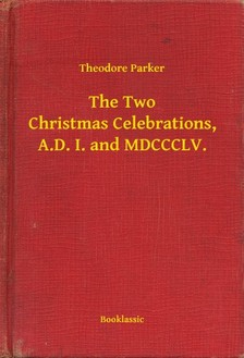Parker Theodore - The Two Christmas Celebrations, A.D. I. and MDCCCLV. [eKönyv: epub, mobi]