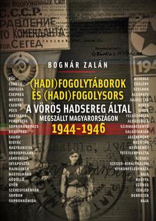 BOGNÁR ZALÁN - Hadifogolysors és -táborok a Vörös Hadsereg által megszállt Magyarországon 1944-46 3. kiadás