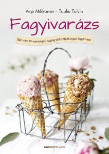 Virpi Mikkonen - Tuulia Talvio - Fagyivarázs - Több, mint 80 egészséges, házilag elkészíthető vegán fagyirecept