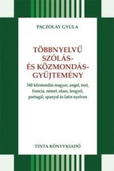Paczolay Gyula - Többnyelvű szólás- és közmondásgyűjtemény340 közmondás magyar, angol, észt, francia, német, olasz, lengyel, portugál, spanyol és latin nyelven