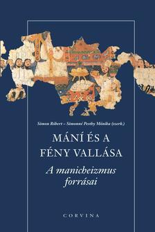 Simon Róbert - Simonné Pesthy Monika (Szerk.) - Mání és a fény vallása - A manicheizmus forrásai