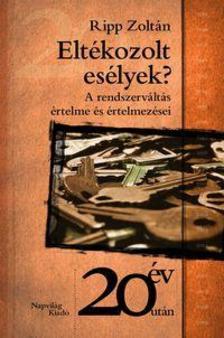 Ripp Zoltán - ELTÉKOZOLT ESÉLYEK? - A RENDSZERVÁLTÁS ÉRTELME ÉS ÉRTELMEZÉSEI -