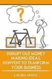 Maya Laura - Disrupt old money making ideas, reinvent to transform your business [eKönyv: epub,  mobi]