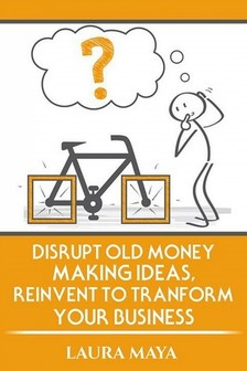 Maya Laura - Disrupt old money making ideas,reinvent to transform your business [eKönyv: epub, mobi]