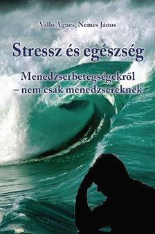 VALLÓ ÁGNES - NEMES JÁNOS - Stressz és egészség - Menedzserbetegségekről - nem csak menedzsereknek