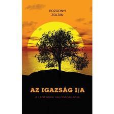 Rozgonyi Zoltán - AZ IGAZSÁG I/A - A LEGENDÁK VALÓSÁGALAPJA