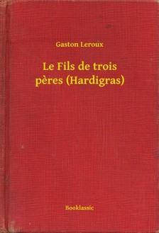 Gaston Leroux - Le Fils de trois peres (Hardigras) [eKönyv: epub, mobi]