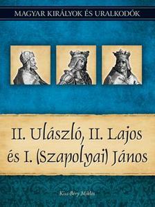 Kiss-Béry Miklós - II. Ulászló, II. Lajos és I. (Szapolyai) János - Magyar Királyok és uralkodók 14.