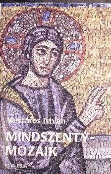 MÉSZÁROS ISTVÁN - Mindszenty-mozaik - Írások a bíborosról