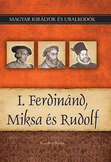 Kiss-Béry Miklós - I. Ferdinánd, Miksa és Rudolf - Magyar Királyok és uralkodók 15.
