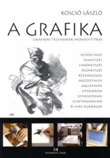 KOSCSÓ LÁSZLÓ - A GRAFIKA - GRAFIKAI TECHNIKÁK MŰHELYTITKAI -