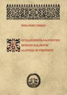 Pápai Páriz Ferenc - (sajtó alá rendezte: Rácz Emese) - A gyulafehérvár-nagyenyedi Bethlen-kollégium alapítása és története