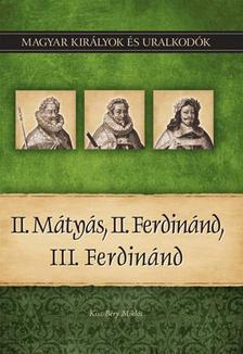 Kiss-Béry Miklós - II. Mátyás, II. Ferdinánd, III. Ferdinánd - Magyar Királyok és uralkodók 16.