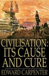 Carpenter Edward - Civilisation: Its Cause and Cure [eKönyv: epub,  mobi]