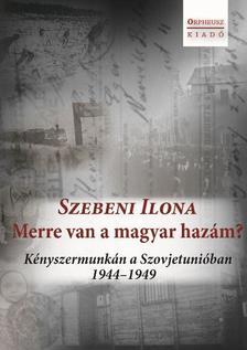 Szebeni Ilona - Merre van a magyar hazám? Kényszermunkán a Szovjetunióban 1944-1949