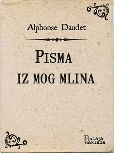 Ivan Luliæ Alphonse Daudet, - Pisma iz mog mlina [eKönyv: epub, mobi]