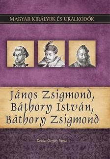Kovács Gergely István - János Zsigmond, Báthory István, Báthory Zsigmond - Magyar Királyok és uralkodók 18.