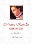 C. W. Gortner - Medici Katalin vallomásai  [eKönyv: epub, mobi]<!--span style='font-size:10px;'>(G)</span-->