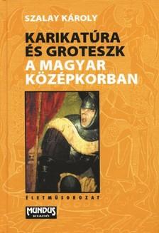 SZALAY KÁROLY - Karikatúra és groteszk a magyar középkorban [eKönyv: pdf]
