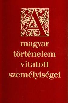 - A MAGYAR TÖRTÉNELEM VITATOTT SZEMÉLYISÉGEI