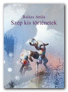 Balázs Attila - Szép kis történetek - Elbeszélések
