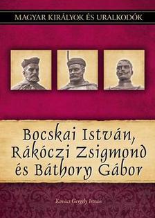 Kovács Gergely István - Bocskai István, Rákóczi Zsigmond és Báthory Gábor - Magyar Királyok és uralkodók 19.