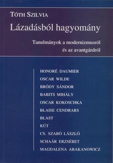 Tóth Szilvia - LÁZADÁSBÓL HAGYOMÁNY - TANULMÁNYOK A MODERNIZMUSRÓL ÉS AZ AVANTGÁRDRÓL
