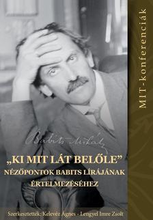 """Kelevéz Ágnes, Lengyel Imre Zsolt (szerk.) - """"...ki mit lát belőle"""". Nézőpontok Babits lírájának értelmezéséhez (MIT-konferenciák 4.)"""
