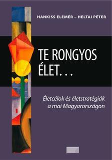 HANKISS ELEMÉR - HELTAI PÉTER - Te rongyos élet...Életcélok és életstratégiák a mai  Magyarországon