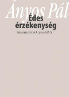Pintér Márta Zsuzsanna (szerk) - Édes érzékenység - Tanulmányok Ányos Pálról