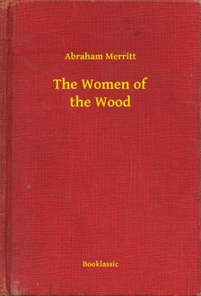 Abraham Merritt - The Women of the Wood [eKönyv: epub, mobi]
