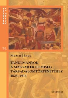 Mazsu János - Tanulmányok a magyar értelmiség társadalomtörténetéhez 1825-1914