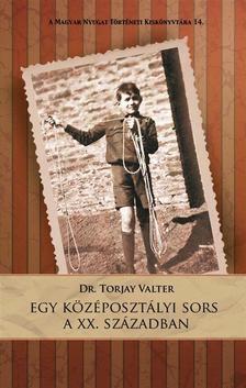 Dr. Torjay Valter - Egy középosztályi sors a XX. században