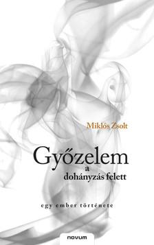 Miklós Zsolt - GYŐZELEM A DOHÁNYZÁS FELETT - EGY EMBER TÖRTÉNETE