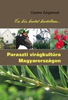 Csoma Zsigmond - Én kis kertet kerteltem - Paraszti virágkultúra Magyarországon