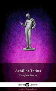 Tatius Achilles - The Adventures of Leucippe and Clitophon - Delphi Complete Works of Achilles Tatius (Illustrated) [eKönyv: epub, mobi]