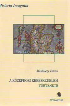 Miskolczy István - A KÖZÉPKORI KERESKEDELEM TÖRTÉNETE - HISTORIA INCOGNITA ***