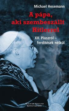 Michael Hesemann - A PÁPA, AKI SZEMBESZÁLLT HITLERREL - XII. PIUSZRÓL - FERDÍTÉSEK NÉLKÜL