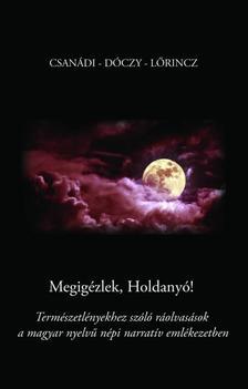Csanádi Holló - Dóczy Emília - Lőrincz Andrea - MEGIGÉZLEK HOLDANYÓ! Természetlényekhez szóló ráolvasások a magyar nyelvű népi narratív emlékezetben