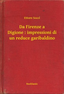 Socci Ettore - Da Firenze a Digione : impressioni di un reduce garibaldino [eKönyv: epub, mobi]