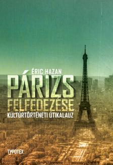 Éric Hazan - Párizs felfedezése - Kultúrtörténeti útikalauz