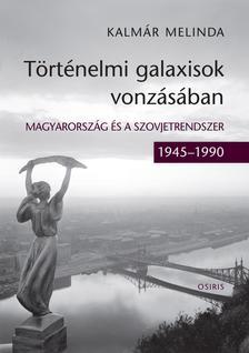Kalmár Melinda - Történelmi galaxisok vonzásában. Magyarország és a szovjetrendszer (1945-1990)