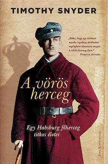 Timothy Snyder - A vörös herceg - Egy Habsburg főherceg titokzatos élete