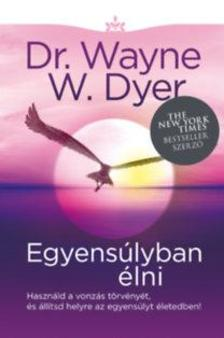 Dr. Wayne W. Dyer - Egyensúlyban élni - Használd a vonzás törvényét, és állítsd helyre az egyensúlyt életedben!
