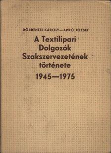Döbrentei Károly, Apró József - A Textilipari Dolgozók Szakszervezetének története 1945-1975 [antikvár]