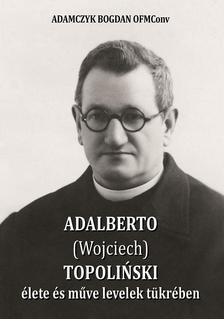 ADAMCZYK BOGDAN OFM Conv - ADALBERTO (Wojciech) TOPOLIÑSKI élete és műve levelek tükrében