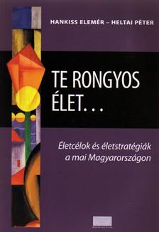 HANKISS ELEMÉR - HELTAI PÉTER - TE RONGYOS ÉLET... - ÉLETCÉLOK ÉS ÉLETSTRATÉGIÁK A MAI MAGYARORSZÁGON