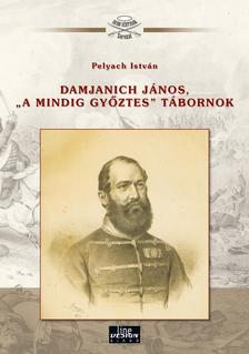 """Pelyach István - Damjanich János,""""a mindig győztes"""" tábornok"""