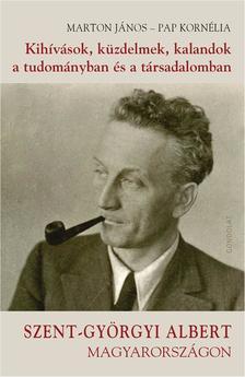 Marton János - Pap Kornélia - Kihívások, küzdelmek, kalandok a tudományban és a társadalomban. Szent-Györgyi Albert Magyarországon